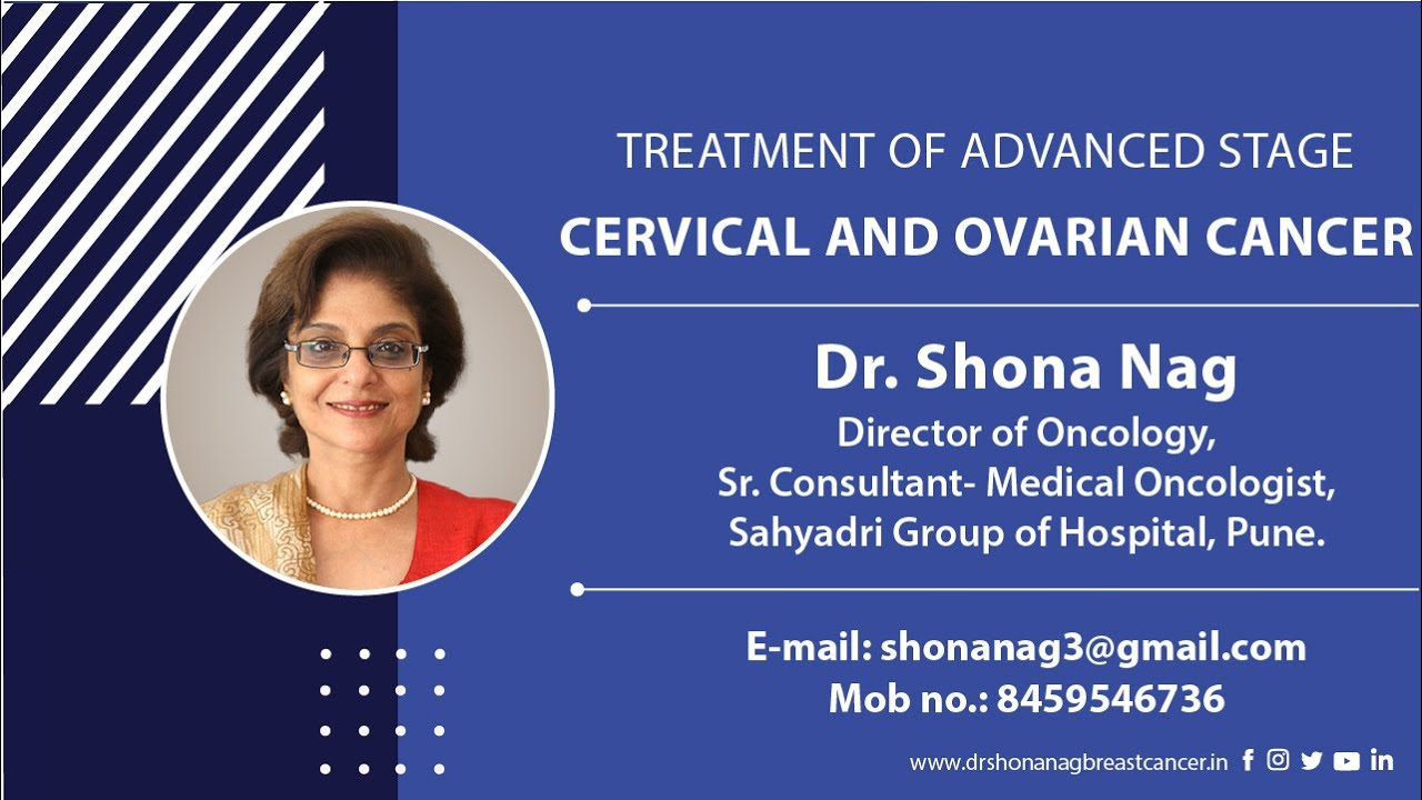 TREATMENT OF ADVANCED STAGE CERVICAL AND OVARIAN CANCER     Dr. Shona Nag Director of Oncology, Sr. Consultant- Medical Oncologist, Sahyadri Group of Hospital, Pune.        RS E-mail: shonanag3@gmail.com Mob no.: 8459546736  eo o www .drshonanagbreastcancerin f © W E38 in