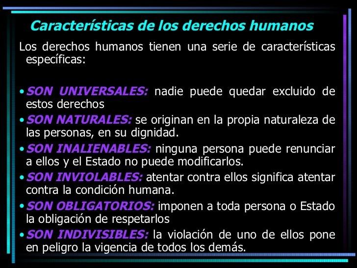 Caracteristicas de los derechos humanos  Los derechos humanos tienen una serie de caracteristicas    especificas:  © SON UNIVERSALES: nadie puede quedar excluido de estos derechos * SON NATURALES: se originan en la propia naturaleza de las personas, en su dignidad. © SON INALIENABLES: ninguna persona puede renunciar a ellos y el Estado no puede modificarlos. * SON INVIOLABLES: atentar contra ellos significa atentar ILC NER lL ELER   » SON OBLIGATORIOS: imponen a toda persona o Estado la obligacion de respetarlos © SON INDIVISIBLES: la violacion de uno de ellos pone en peligro la vigencia de todos los dems.