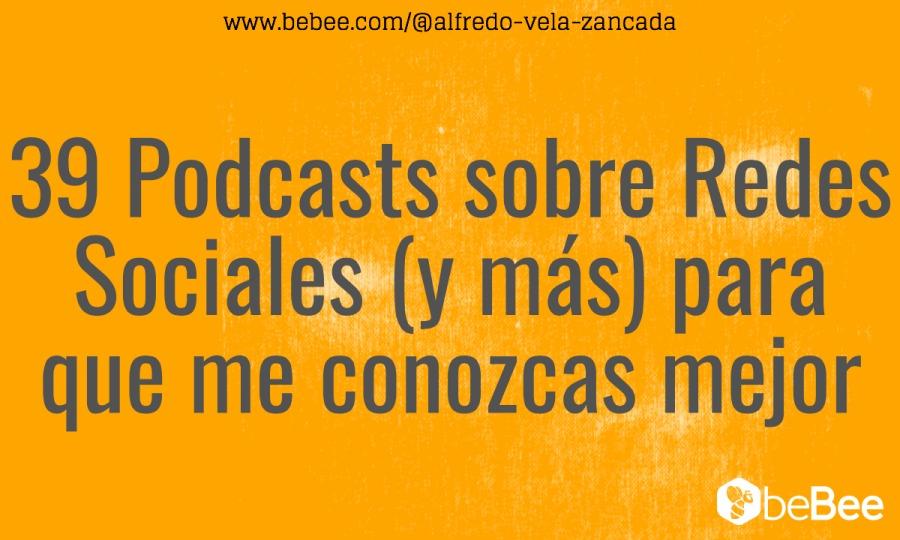 www.bebee.com/@alfredo-vela -zancada  39 Podcasts sobre Redes Sociales (y mas) para que me conozcas mejor