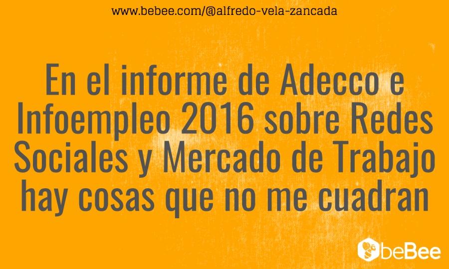 www.bebee.com/®alfredo-vela-zancada  En el informe de Adecco e Infoempleo 2016 sobre Redes Sociales y Mercado de Trabajo hay cosas que no me cuadran