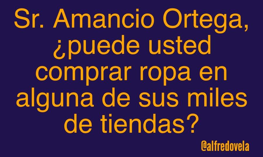 Sr. Amancio Ortega, ; puede usted comprar ropa en alguna de sus miles de tiendas?  @alfredovela