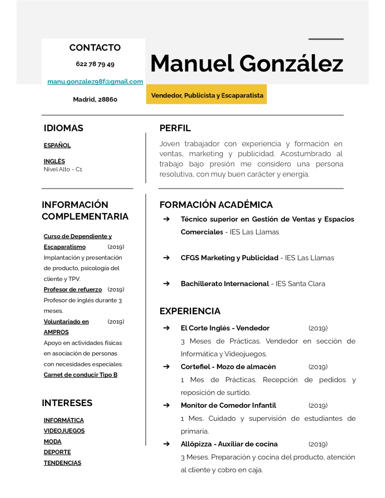 CONTACTO  622787949  manu. gonzalezg8f@gmail.com  Manuel Gonzalez  Vendedor, Publicista y Escaparatista        Madrid, 28860 IDIOMAS PERFIL ESPANOL Joven trabajador con experiencia y formacion en ventas, marketing y publicidad. Acostumbrado al INGLES trabajo bajo presion me considero una persona Nivel Alto - C1 resolutiva, con muy buen caracter y energia INFORMACION FORMACION ACADEMICA COMPLEMENTARIA = Técnico superior en Gestion de Ventas y Espacios | Comerciales - [ES Las Llamas Curso de Dependiente y Escaparatismo (2019) Implantacion y presentacion => CFGS Marketing y Publicidad - IES Las [Llamas de producto. psicologia del liente y TPV. crentey = Bachillerato Internacional - IES Santa Clara Profesor de refuerzo (2019) Profesor de inglés durante 3 meses EXPERIENCIA Yoluntariado en (2019) AMPROS =  ElCorte Inglés - Vendedor (2019) Apoyo en actividades fisicas 3 Meses de Practicas. Vendedor en seccion de en asociacion de personas Informatica y Videojuegos. con necesidades especiales = Cortefiel - Mozo de almacén (2019) Carnet de conducir Tipo B 1 Mes de Practicas. Recepcion de pedidos y reposicion de surtido INTERESES > Monitor de Comedor Infantil (2019) INFORMATICA 1 Mes. Cuidado y supervision de estudiantes de VIDEOJUEGOS primaria MoDA = Allopizza - Auxiliar de cocina (2019) DEPORTE 3 Meses. Preparacion y cocina del producto. atencion TENDENCIAS  al cliente y cobro en caja
