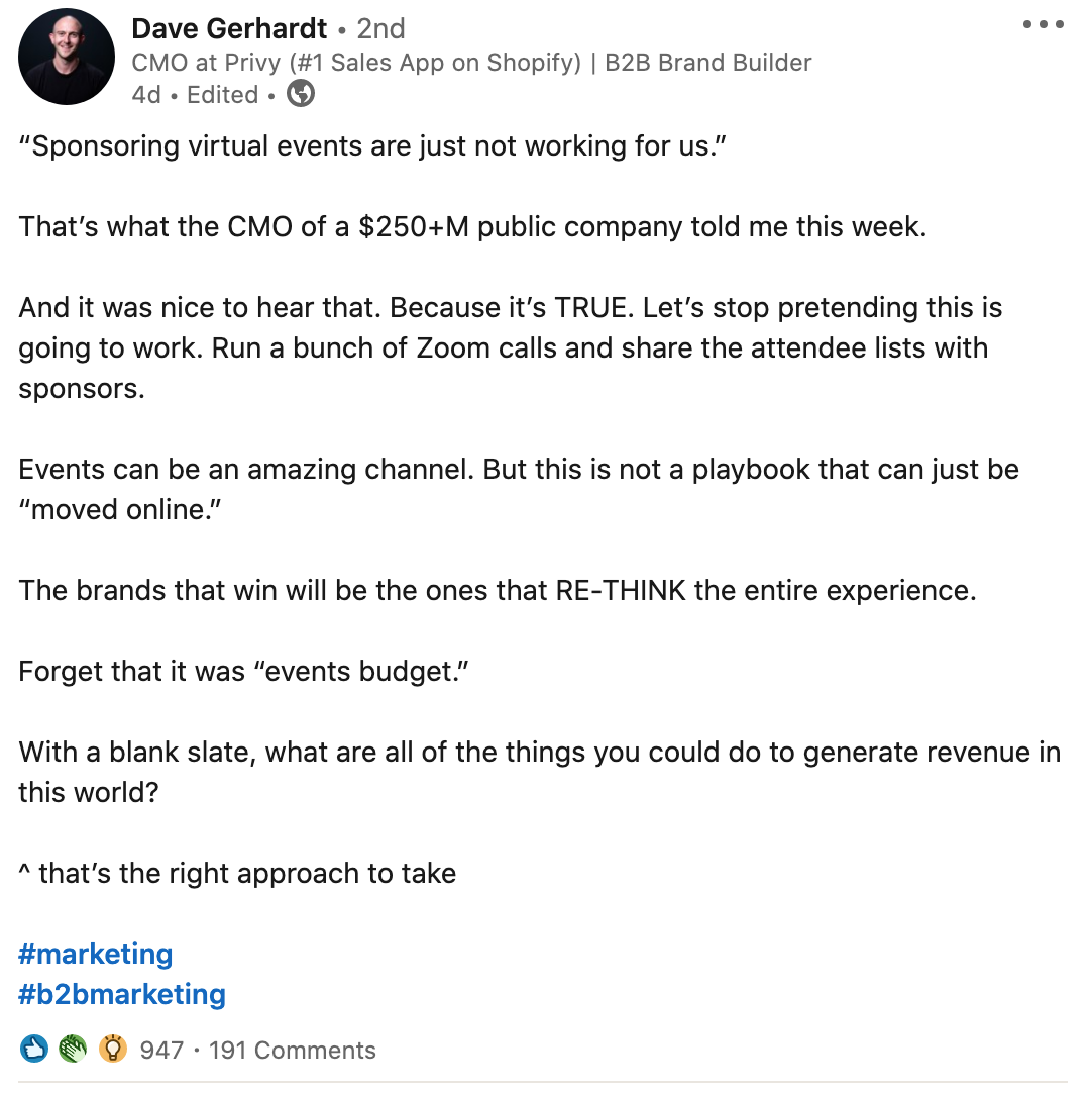 """Dave Gerhardt - 2nd cee CMO at Privy (#1 Sales App on Shopify)   B2B Brand Builder  4d . Edited + ®  """"Sponsoring virtual events are just not working for us.""""  That's what the CMO of a $250+M public company told me this week.  And it was nice to hear that. Because it's TRUE. Let's stop pretending this is going to work. Run a bunch of Zoom calls and share the attendee lists with  sponsors.  Events can be an amazing channel. But this is not a playbook that can just be """"moved online.""""  The brands that win will be the ones that RE-THINK the entire experience. Forget that it was """"events budget.""""  With a blank slate, what are all of the things you could do to generate revenue in this world?  ~ that's the right approach to take  #marketing #b2bmarketing  O @ © 947 - 191 Comments"""