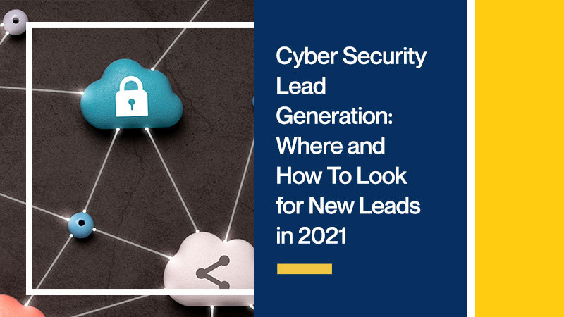 Cyber Security [WET] Generation: Where and How To Look for New Leads in 2021