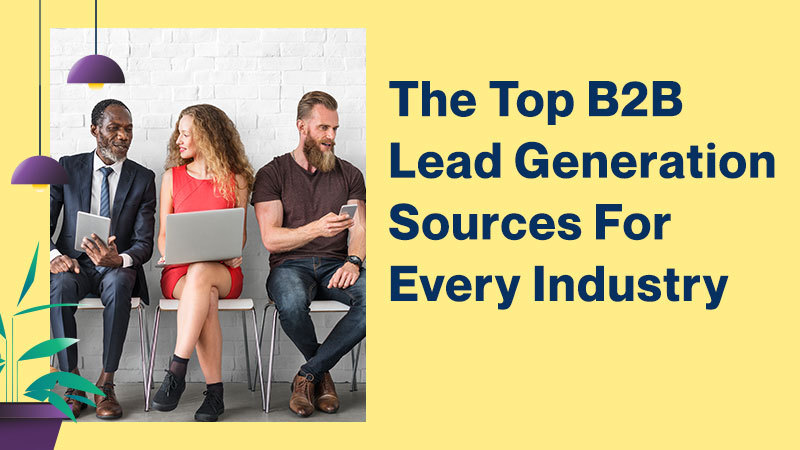 The-Top-B2B-Lead-Generation-Sources-For-Every-IndustryThe Top B2B Lead Generation Sources For  A Every Industry