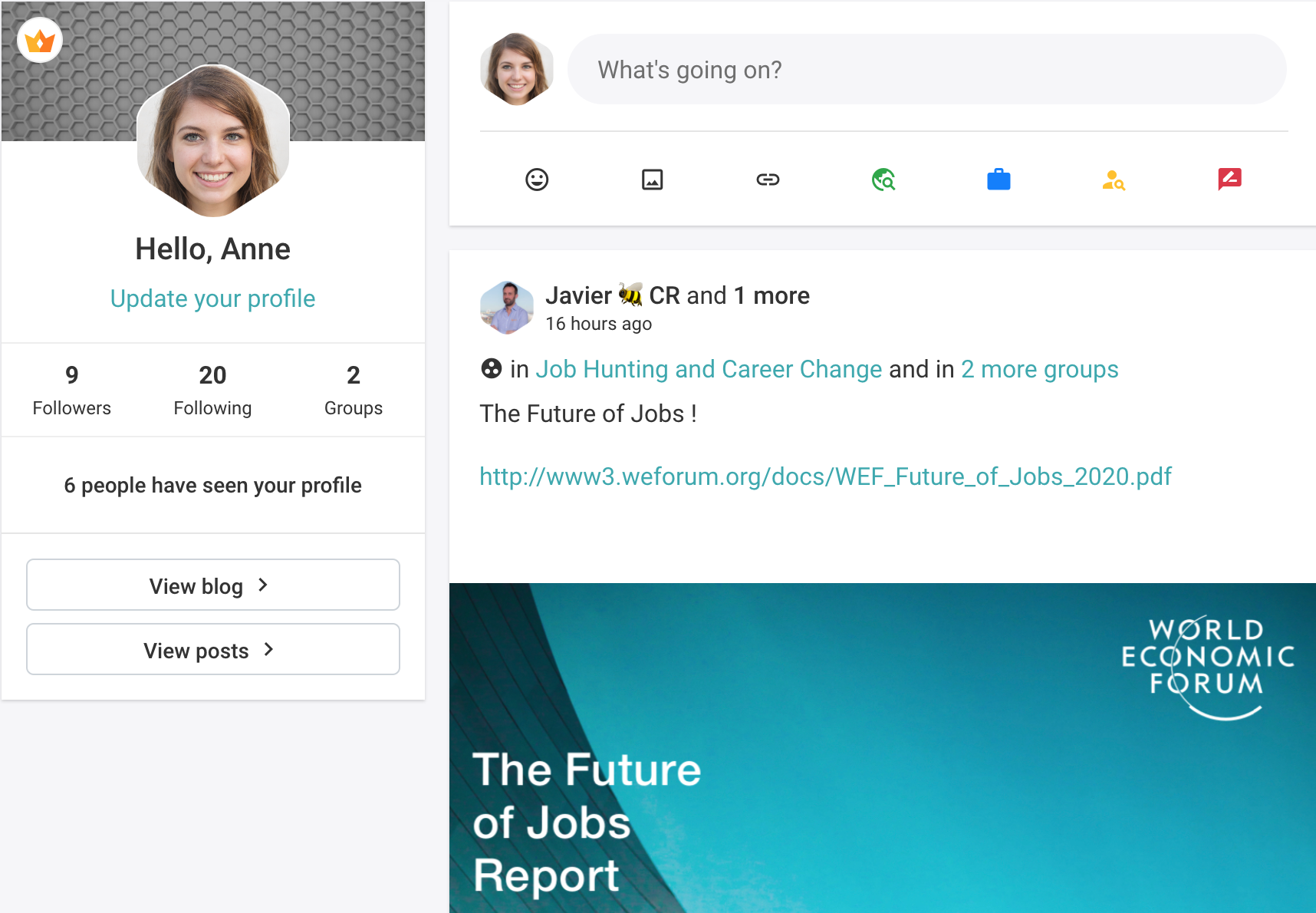 Hello, Anne  Update your profile  9 20 2  Followers Following Groups  6 people have seen your profile  View blog >  View posts >     0 What's going on?  © & @ & a 3  Javier #1 CR and 1 more  16 hours ago @® in Job Hunting and Career Change and in 2 more groups  The Future of Jobs !  http://www3.weforum.org/docs/WEF_Future_of_Jobs_2020.pdf  WORLD ECONOMIC (HYUN  Nd  The Future of Jobs Report