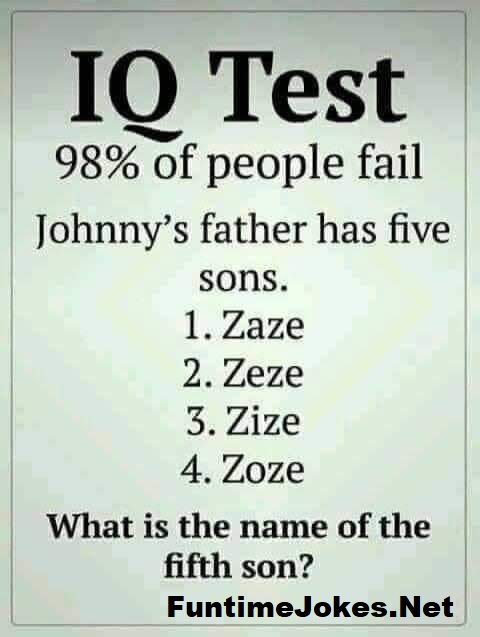 cPA8w.jpegIQ Test<br /> 98% of people fail<br /> <br /> Johnny's father has five<br /> sons.<br /> 1. Zaze<br /> 2.Zeze<br /> 3.Zize<br /> 4. 7Zoze<br /> What is the name of the<br /> fifth son?<br /> <br /> FuntimeJokes.Net