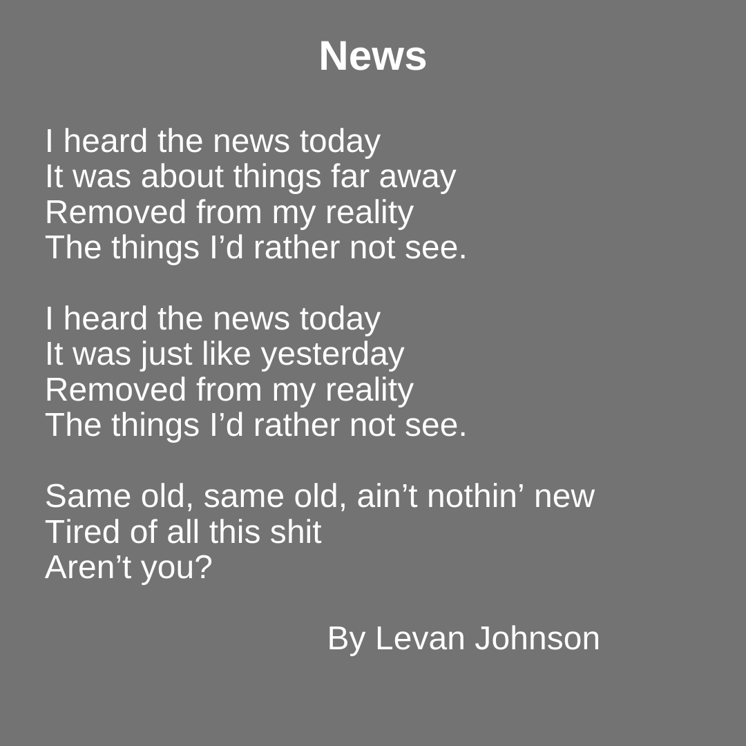News    heard the news today  It was about things far away Removed from my reality The things I'd rather not see.    heard the news today  It was just like yesterday Removed from my reality The things I'd rather not see.  Same old, same old, ain't nothin' new Tired of all this shit Aren't you?  By Levan Johnson